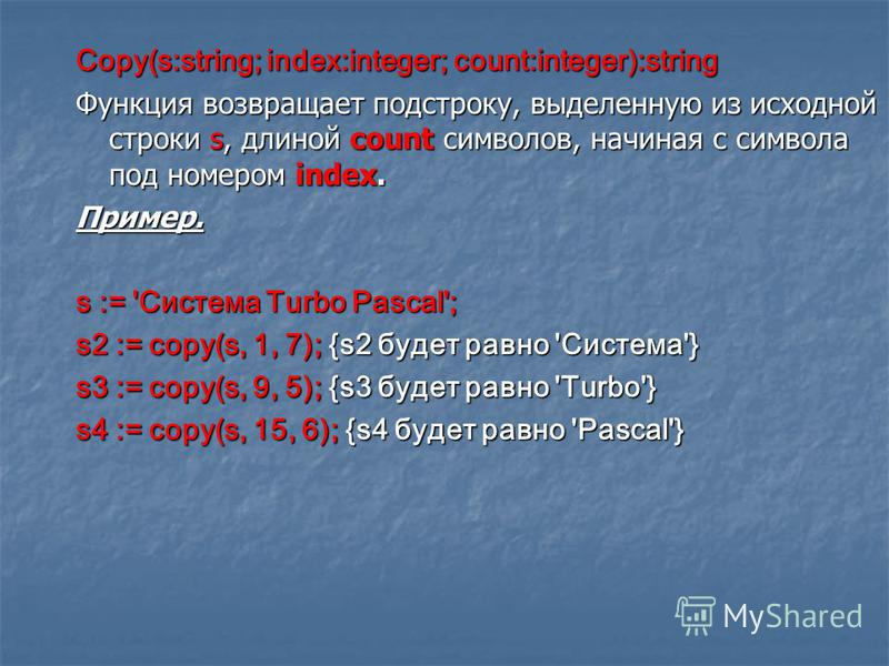 Copy(s:string; index:integer; count:integer):string Функция возвращает подстроку, выделенную из исходной строки s, длиной count символов, начиная с символа под номером index. Пример. s := 'Система Turbo Pascal'; s2 := copy(s, 1, 7); {s2 будет равно '
