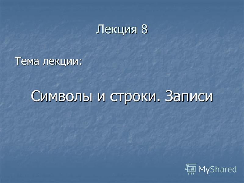Лекция 8 Тема лекции: Символы и строки. Записи