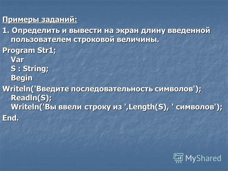 Примеры заданий: 1. Определить и вывести на экран длину введенной пользователем строковой величины. Program Str1; Var S : String; Begin Writeln('Введите последовательность символов'); Readln(S); Writeln('Вы ввели строку из ',Length(S), ' символов');