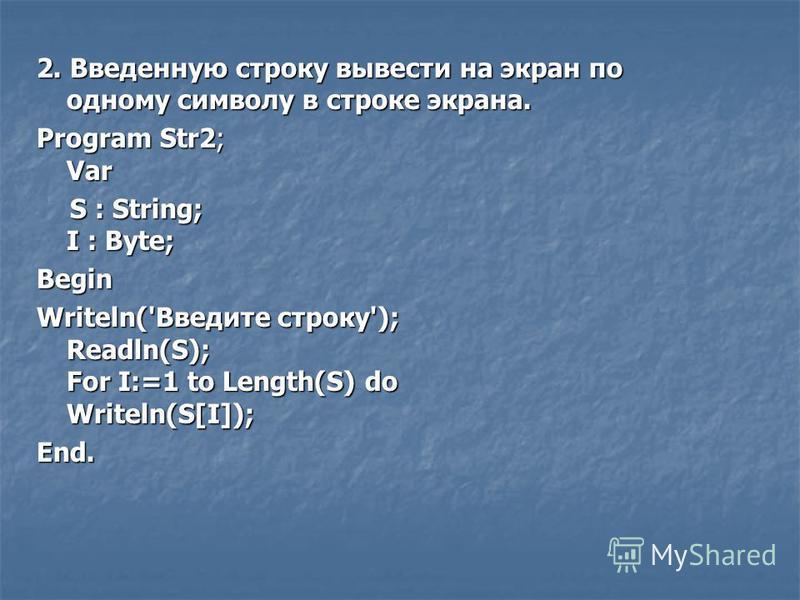 2. Введенную строку вывести на экран по одному символу в строке экрана. Program Str2; Var S : String; I : Byte; S : String; I : Byte;Begin Writeln('Введите строку'); Readln(S); For I:=1 to Length(S) do Writeln(S[I]); End.