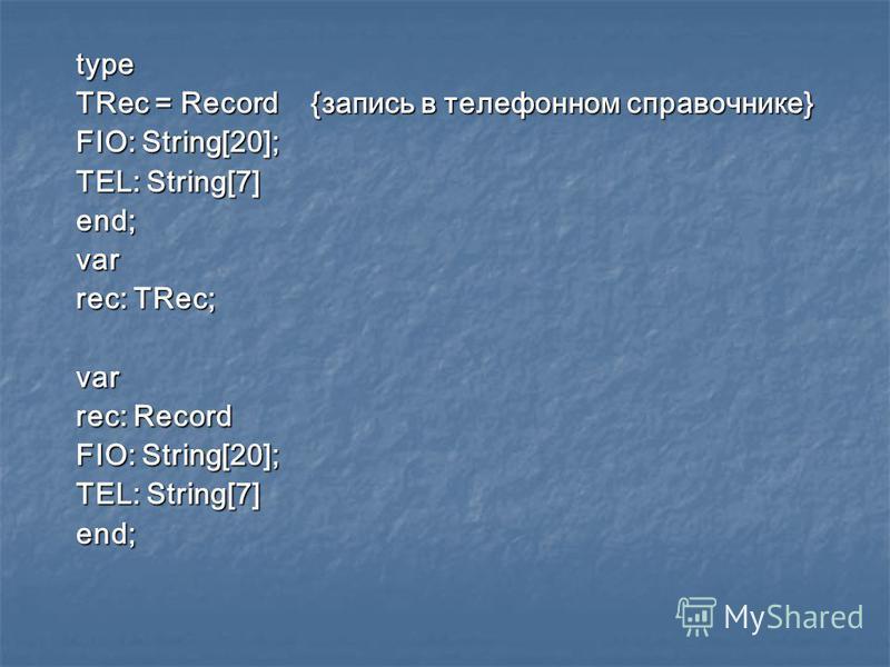 type TRec = Record {запись в телефонном справочнике} FIO: String[20]; TEL: String[7] end;var rec: TRec; var rec: Record FIO: String[20]; TEL: String[7] end;