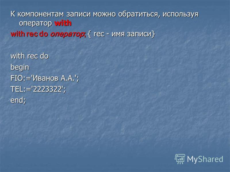 К компонентам записи можно обратиться, используя оператор with with rec do оператор; { rec - имя записи} with rec do begin FIO:='Иванов А.А.'; TEL:='2223322';end;