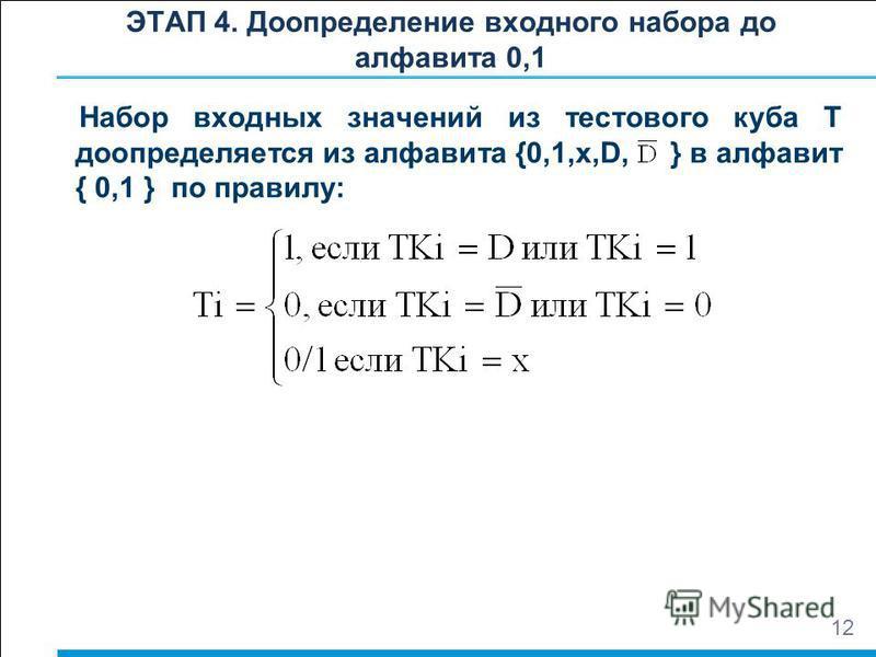 ЭТАП 4. Доопределение входного набора до алфавита 0,1 Набор входных значений из тестового куба Т доопределяется из алфавита {0,1,x,D, } в алфавит { 0,1 } по правилу: 12