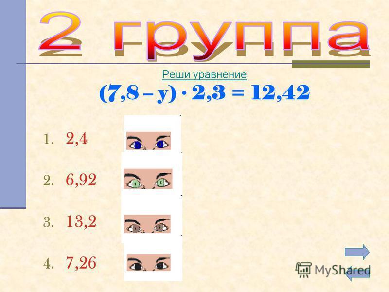 Реши уравнение (7,8 – y) 2,3 = 12,42 1. 2,4 2. 6,92 3. 13,2 4. 7,26