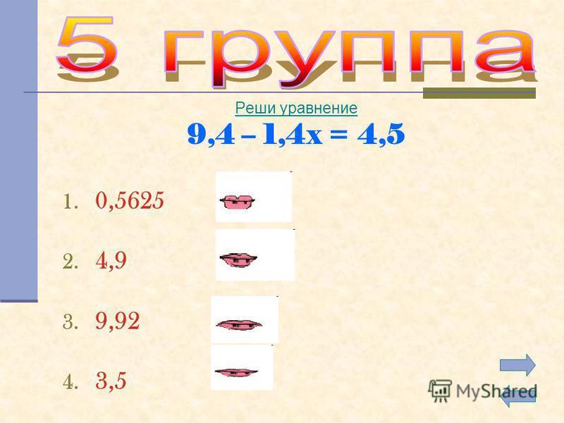 Реши уравнение 9,4 – 1,4x = 4,5 1. 0,5625 2. 4,9 3. 9,92 4. 3,5