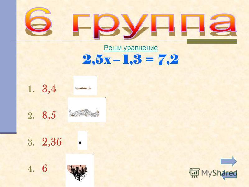 Реши уравнение 2,5x – 1,3 = 7,2 1. 3,4 2. 8,5 3. 2,36 4. 6