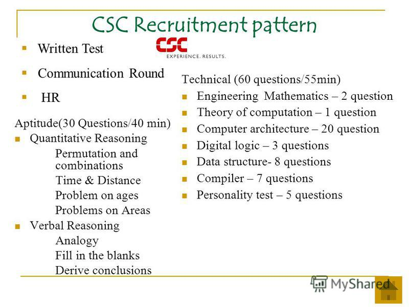CSC Recruitment pattern Aptitude(30 Questions/40 min) Quantitative Reasoning Permutation and combinations Time & Distance Problem on ages Problems on Areas Verbal Reasoning Analogy Fill in the blanks Derive conclusions Technical (60 questions/55min)