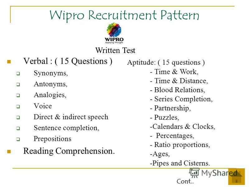 Wipro Recruitment Pattern Verbal : ( 15 Questions ) Synonyms, Antonyms, Analogies, Voice Direct & indirect speech Sentence completion, Prepositions Reading Comprehension. Aptitude: ( 15 questions ) - Time & Work, - Time & Distance, - Blood Relations,