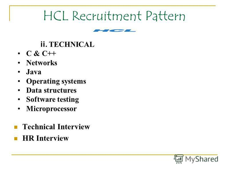 HCL Recruitment Pattern Technical Interview HR Interview ii. TECHNICAL C & C++ Networks Java Operating systems Data structures Software testing Microprocessor