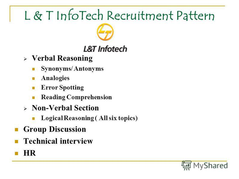 L & T InfoTech Recruitment Pattern Verbal Reasoning Synonyms/ Antonyms Analogies Error Spotting Reading Comprehension Non-Verbal Section Logical Reasoning ( All six topics) Group Discussion Technical interview HR