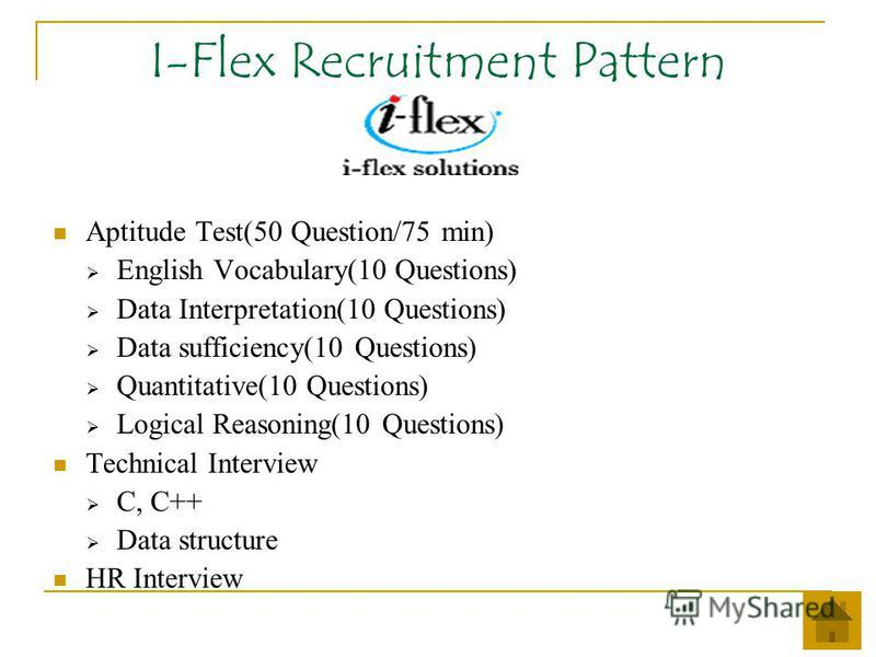 I-Flex Recruitment Pattern Aptitude Test(50 Question/75 min) English Vocabulary(10 Questions) Data Interpretation(10 Questions) Data sufficiency(10 Questions) Quantitative(10 Questions) Logical Reasoning(10 Questions) Technical Interview C, C++ Data