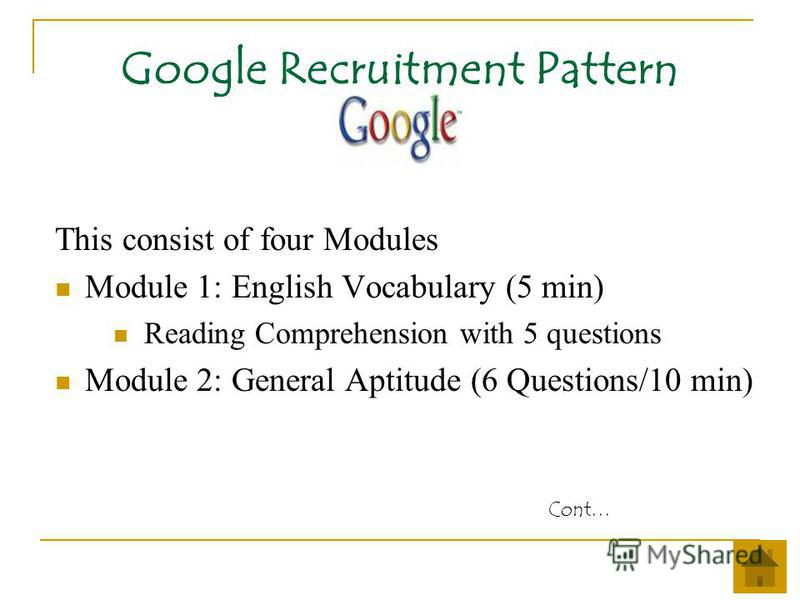 Google Recruitment Pattern This consist of four Modules Module 1: English Vocabulary (5 min) Reading Comprehension with 5 questions Module 2: General Aptitude (6 Questions/10 min) Cont…