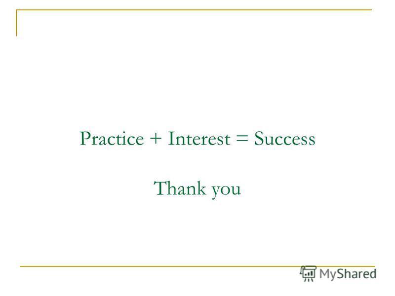 Practice + Interest = Success Thank you