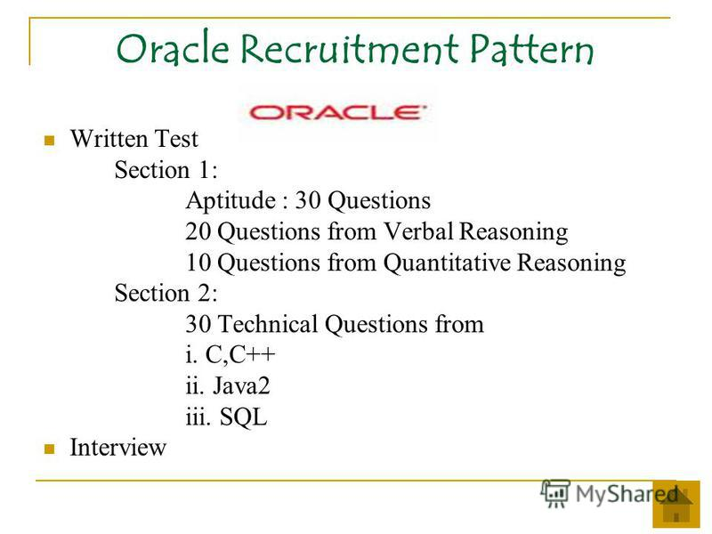Oracle Recruitment Pattern Written Test Section 1: Aptitude : 30 Questions 20 Questions from Verbal Reasoning 10 Questions from Quantitative Reasoning Section 2: 30 Technical Questions from i. C,C++ ii. Java2 iii. SQL Interview