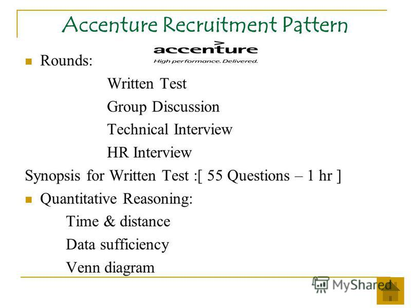 Accenture Recruitment Pattern Rounds: Written Test Group Discussion Technical Interview HR Interview Synopsis for Written Test :[ 55 Questions – 1 hr ] Quantitative Reasoning: Time & distance Data sufficiency Venn diagram