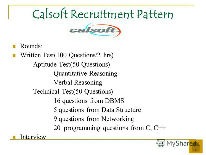 Calsoft Recruitment Pattern Rounds: Written Test(100 Questions/2 hrs) Aptitude Test(50 Questions) Quantitative Reasoning Verbal Reasoning Technical Test(50 Questions) 16 questions from DBMS 5 questions from Data Structure 9 questions from Networking