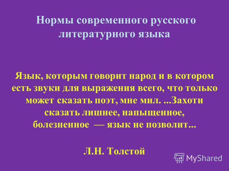 Нормы современного русского литературного языка Язык, которым говорит народ и в котором есть звуки для выражения всего, что только может сказать поэт, мне мил....Захоти сказать лишнее, напыщенное, болезненное язык не позволит... Л.Н. Толстой