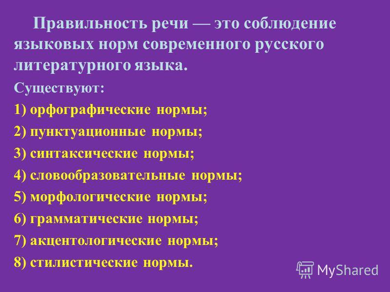Правильность речи это соблюдение языковых норм современного русского литературного языка. Существуют: 1) орфографические нормы; 2) пунктуационные нормы; 3) синтаксические нормы; 4) словообразовательные нормы; 5) морфологические нормы; 6) грамматическ