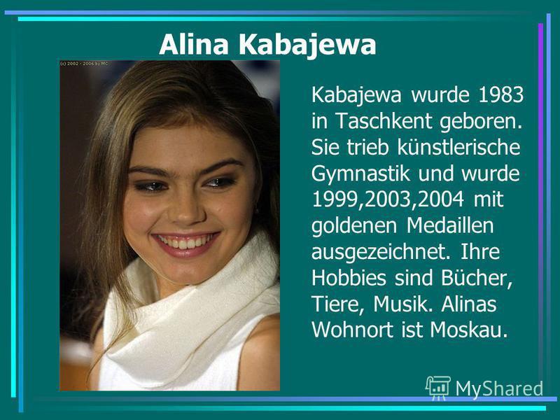 Alina Kabajewa Kabajewa wurde 1983 in Taschkent geboren. Sie trieb künstlerische Gymnastik und wurde 1999,2003,2004 mit goldenen Medaillen ausgezeichnet. Ihre Hobbies sind Bücher, Tiere, Musik. Alinas Wohnort ist Moskau.