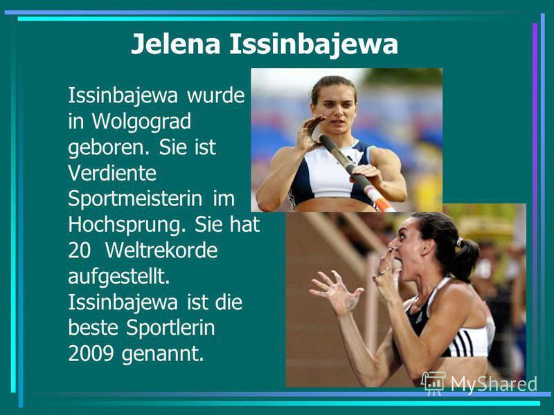 Jelena Issinbajewa Issinbajewa wurde in Wolgograd geboren. Sie ist Verdiente Sportmeisterin im Hochsprung. Sie hat 20 Weltrekorde aufgestellt. Issinbajewa ist die beste Sportlerin 2009 genannt.