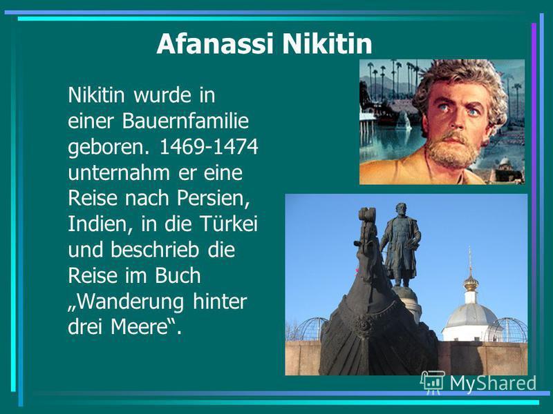Afanassi Nikitin Nikitin wurde in einer Bauernfamilie geboren. 1469-1474 unternahm er eine Reise nach Persien, Indien, in die Türkei und beschrieb die Reise im Buch Wanderung hinter drei Meere.