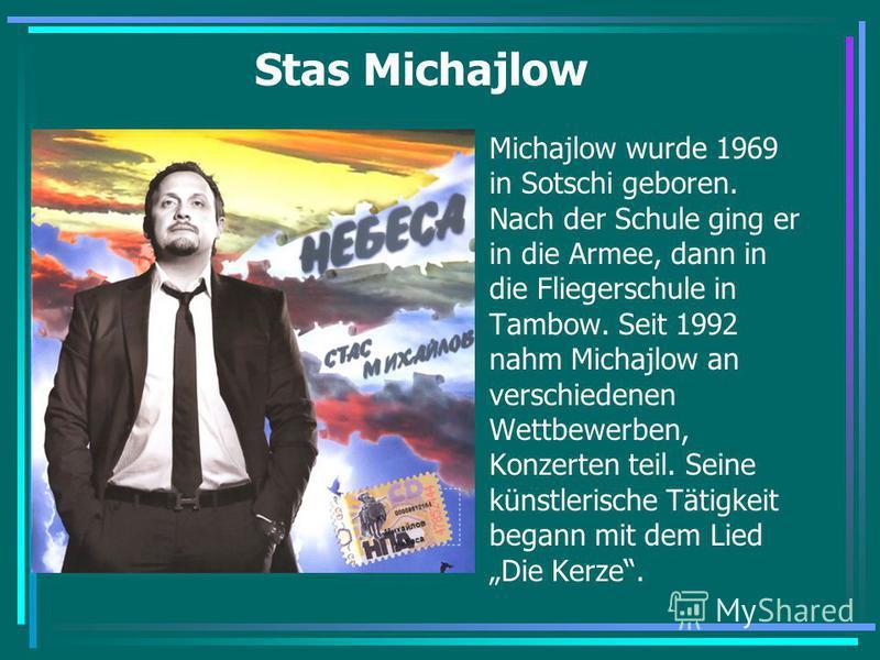 Stas Michajlow Michajlow wurde 1969 in Sotschi geboren. Nach der Schule ging er in die Armee, dann in die Fliegerschule in Tambow. Seit 1992 nahm Michajlow an verschiedenen Wettbewerben, Konzerten teil. Seine künstlerische Tätigkeit begann mit dem Li