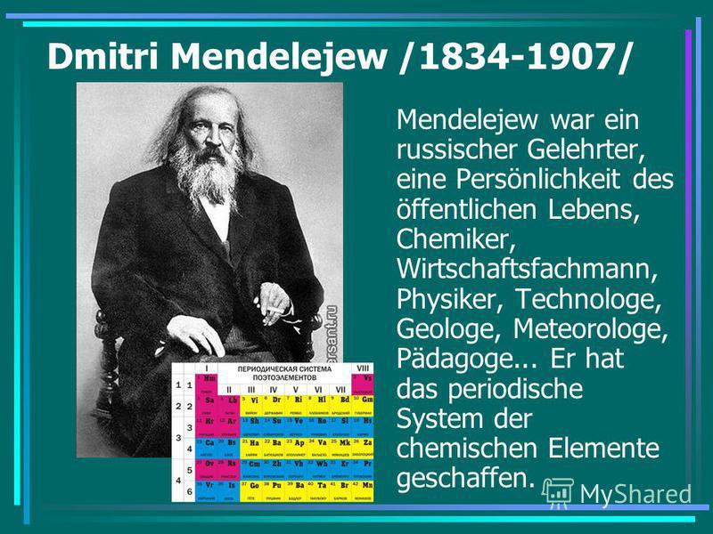 Dmitri Mendelejew /1834-1907/ Mendelejew war ein russischer Gelehrter, eine Persönlichkeit des öffentlichen Lebens, Chemiker, Wirtschaftsfachmann, Physiker, Technologe, Geologe, Meteorologe, Pädagoge... Er hat das periodische System der chemischen El