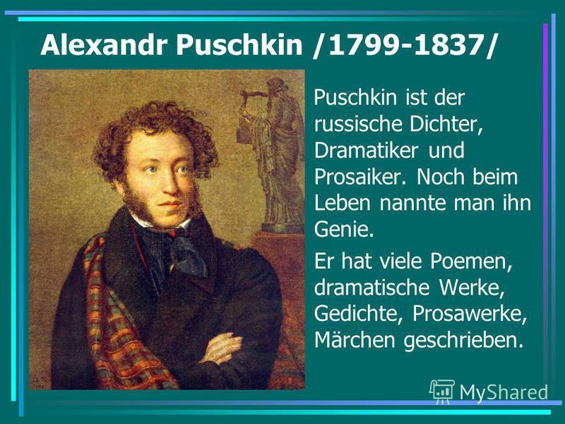 Alexandr Puschkin /1799-1837/ Puschkin ist der russische Dichter, Dramatiker und Prosaiker. Noch beim Leben nannte man ihn Genie. Er hat viele Poemen, dramatische Werke, Gedichte, Prosawerke, Märchen geschrieben.
