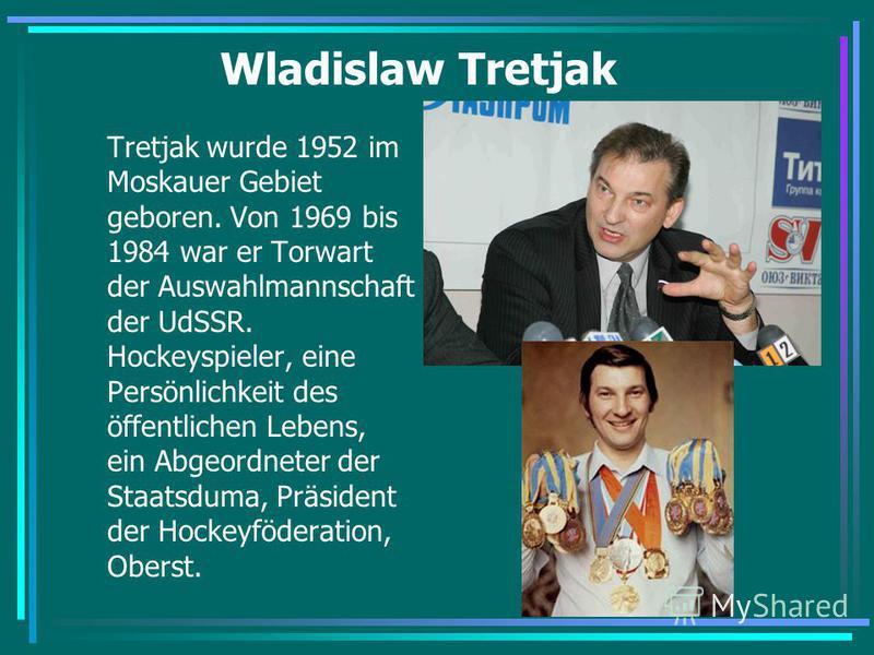 Wladislaw Tretjak Tretjak wurde 1952 im Moskauer Gebiet geboren. Von 1969 bis 1984 war er Torwart der Auswahlmannschaft der UdSSR. Hockeyspieler, eine Persönlichkeit des öffentlichen Lebens, ein Abgeordneter der Staatsduma, Präsident der Hockeyfödera