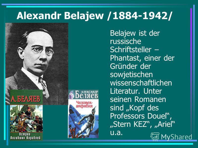 Alexandr Belajew /1884-1942/ Belajew ist der russische Schriftsteller – Phantast, einer der Gründer der sowjetischen wissenschaftlichen Literatur. Unter seinen Romanen sind Kopf des Professors Douel, Stern KEZ, Ariel u.a.