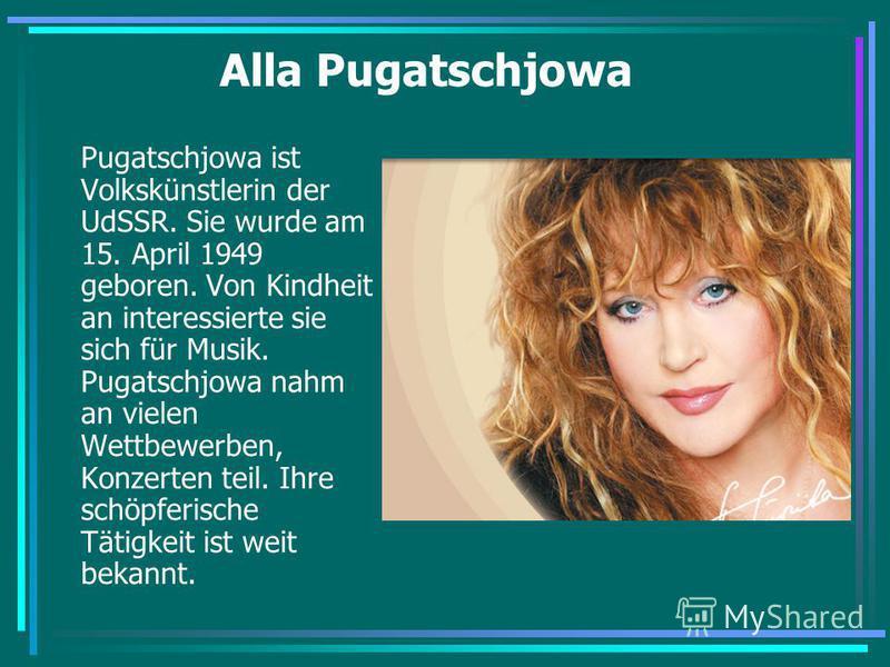 Alla Pugatschjowa Pugatschjowa ist Volkskünstlerin der UdSSR. Sie wurde am 15. April 1949 geboren. Von Kindheit an interessierte sie sich für Musik. Pugatschjowa nahm an vielen Wettbewerben, Konzerten teil. Ihre schöpferische Tätigkeit ist weit bekan