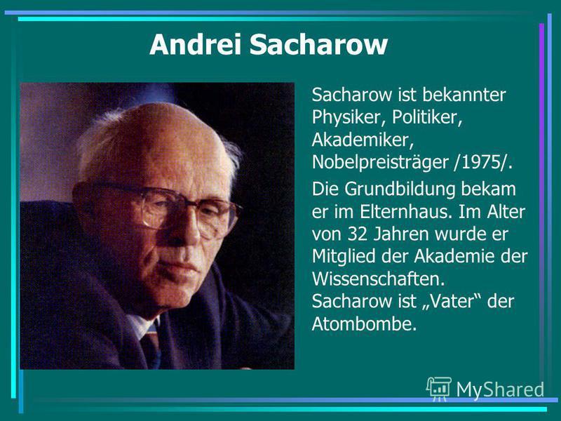 Andrei Sacharow Sacharow ist bekannter Physiker, Politiker, Akademiker, Nobelpreisträger /1975/. Die Grundbildung bekam er im Elternhaus. Im Alter von 32 Jahren wurde er Mitglied der Akademie der Wissenschaften. Sacharow ist Vater der Atombombe.