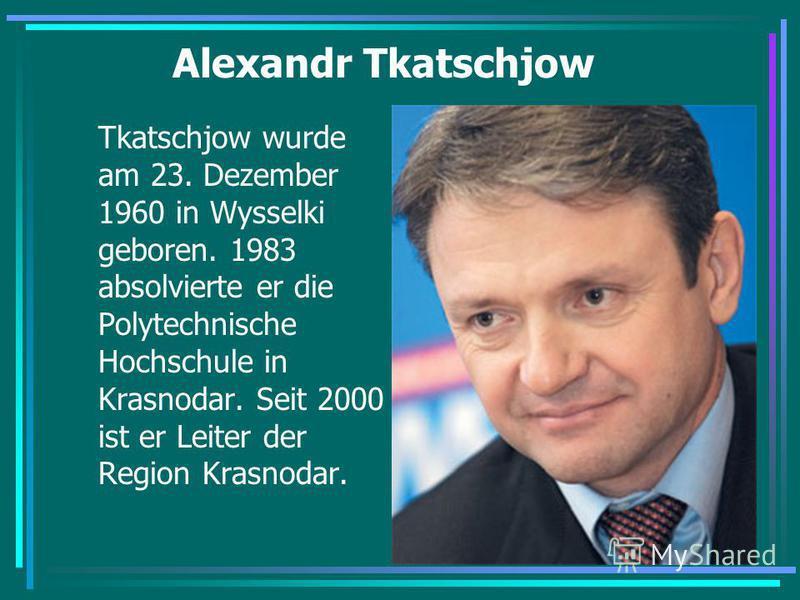 Alexandr Tkatschjow Tkatschjow wurde am 23. Dezember 1960 in Wysselki geboren. 1983 absolvierte er die Polytechnische Hochschule in Krasnodar. Seit 2000 ist er Leiter der Region Krasnodar.