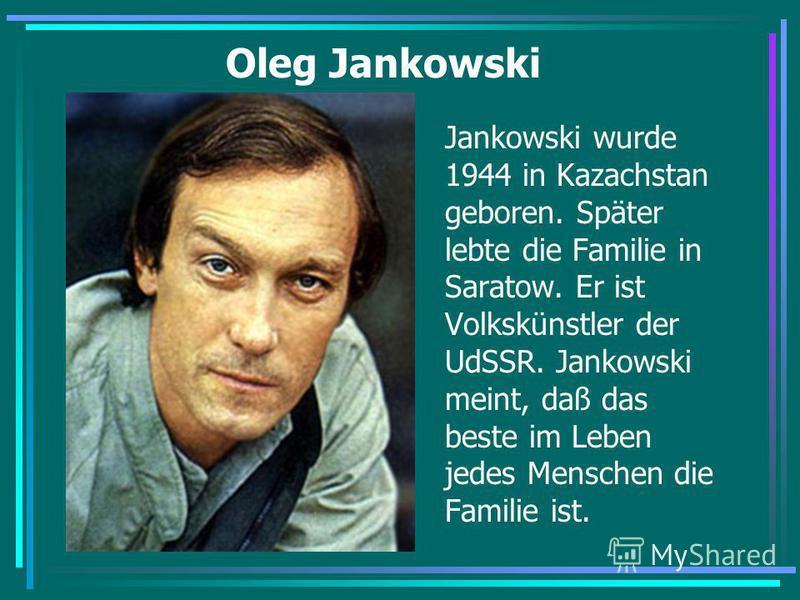 Oleg Jankowski Jankowski wurde 1944 in Kazachstan geboren. Später lebte die Familie in Saratow. Er ist Volkskünstler der UdSSR. Jankowski meint, daß das beste im Leben jedes Menschen die Familie ist.