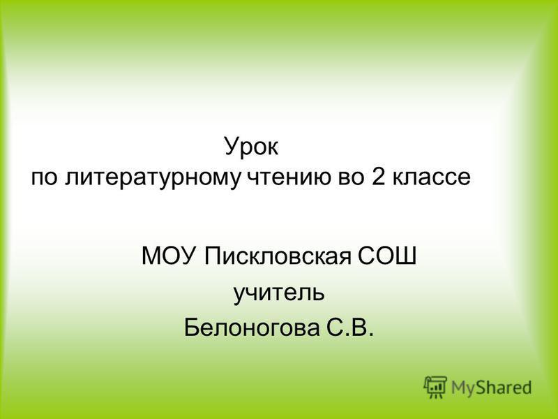 Урок по литературному чтению во 2 классе МОУ Пискловская СОШ учитель Белоногова С.В.