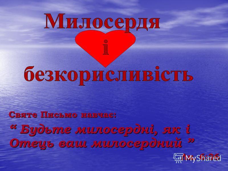 Святе Письмо навчає: Будьте милосердні, як і Отець ваш милосердний Будьте милосердні, як і Отець ваш милосердний Лк. 6:36