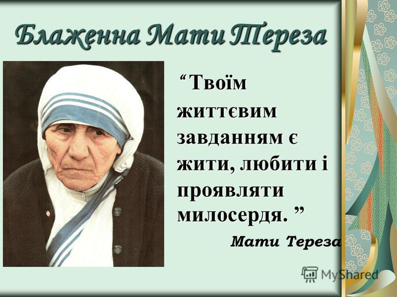 Блаженна Мати Тереза Твоїм життєвим завданням є жити, любити і проявляти милосердя. Твоїм життєвим завданням є жити, любити і проявляти милосердя. Мати Тереза