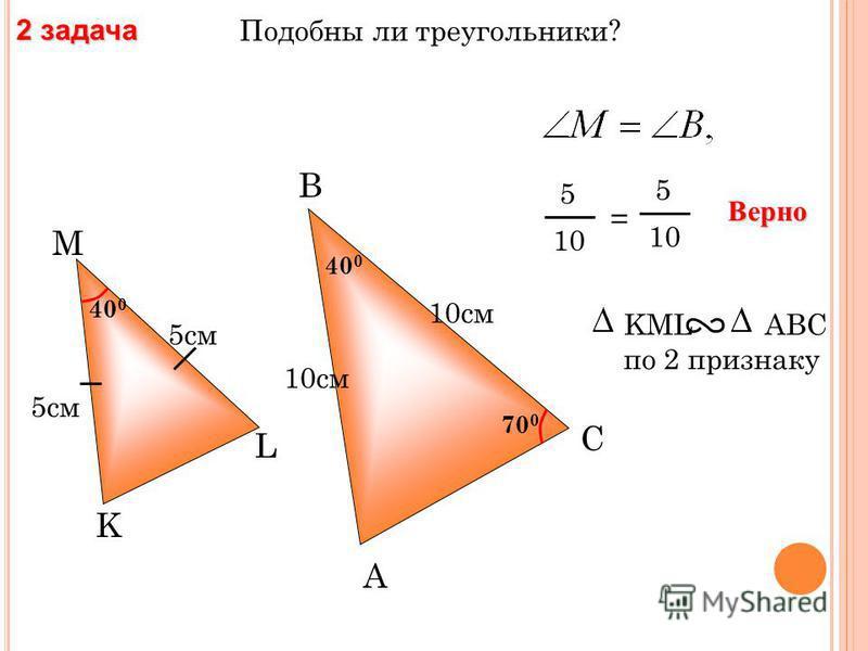 Подобны ли треугольники? 1 задача A B С 7 см Е К F 40 0 8 см 3,5 см 4 см 4 8 = 3,5 7 Верно FEK AВС по 2 признаку