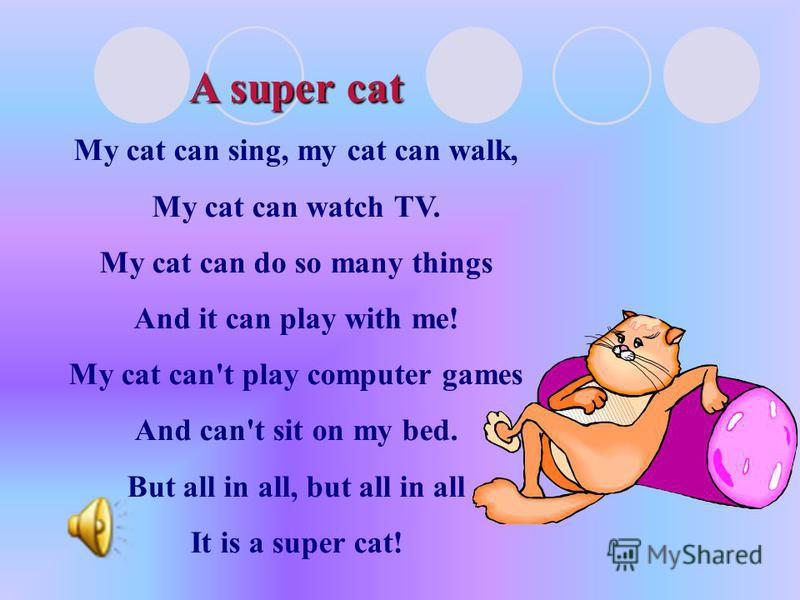 A super cat My cat can sing, my cat can walk, My cat can watch TV. My cat can do so many things And it can play with me! My cat can't play computer games And can't sit on my bed. But all in all, but all in all It is a super cat!
