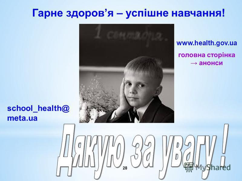 28 www.health.gov.ua Гарне здоровя – успішне навчання! school_health@ meta.ua