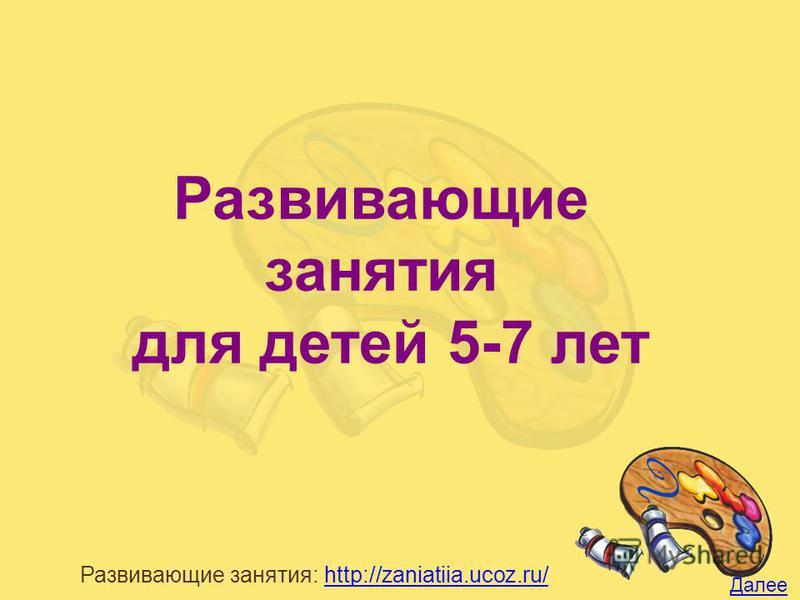 Развивающие занятия: http://zaniatiia.ucoz.ru/http://zaniatiia.ucoz.ru/ Развивающие занятия для детей 5-7 лет Далее