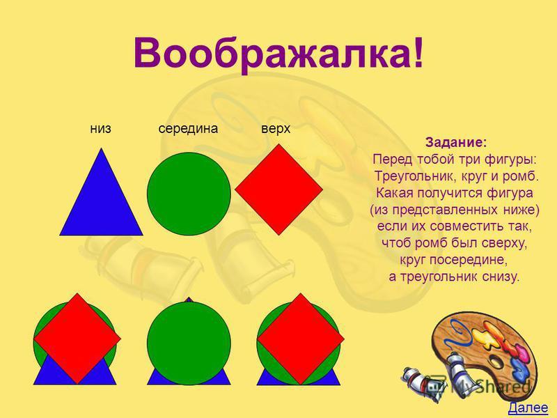 низ верх Задание: Перед тобой три фигуры: Треугольник, круг и ромб. Какая получится фигура (из представленных ниже) если их совместить так, чтоб ромб был сверху, круг посередине, а треугольник снизу. Далее середина