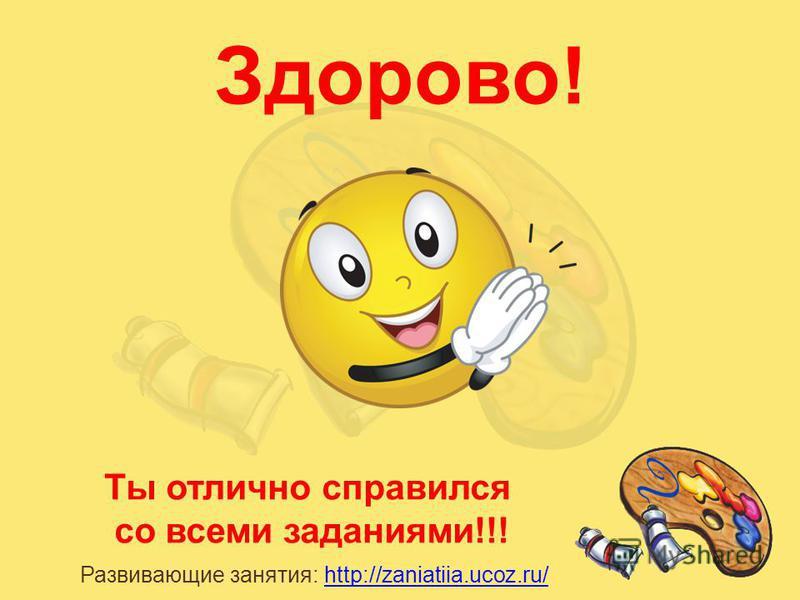 Ты отлично справился со всеми заданиями!!! Развивающие занятия: http://zaniatiia.ucoz.ru/http://zaniatiia.ucoz.ru/