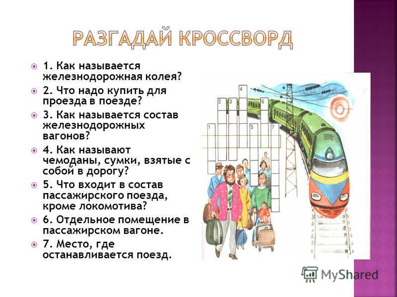 1. Как называется железнодорожная колея? 2. Что надо купить для проезда в поезде? 3. Как называется состав железнодорожных вагонов? 4. Как называют чемоданы, сумки, взятые с собой в дорогу? 5. Что входит в состав пассажирского поезда, кроме локомотив