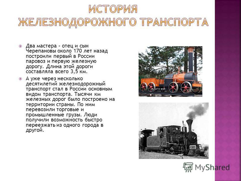 Два мастера – отец и сын Черепановы около 170 лет назад построили первый в России паровоз и первую железную дорогу. Длина этой дороги составляла всего 3,5 км. А уже через несколько десятилетий железнодорожный транспорт стал в России основным видом тр