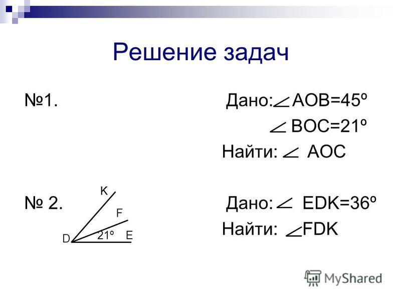 Решение задач 1. Дано: АОВ=45º ВОС=21º Найти: АОС 2. Дано: EDK=36º Найти: FDK 21º KK D F E
