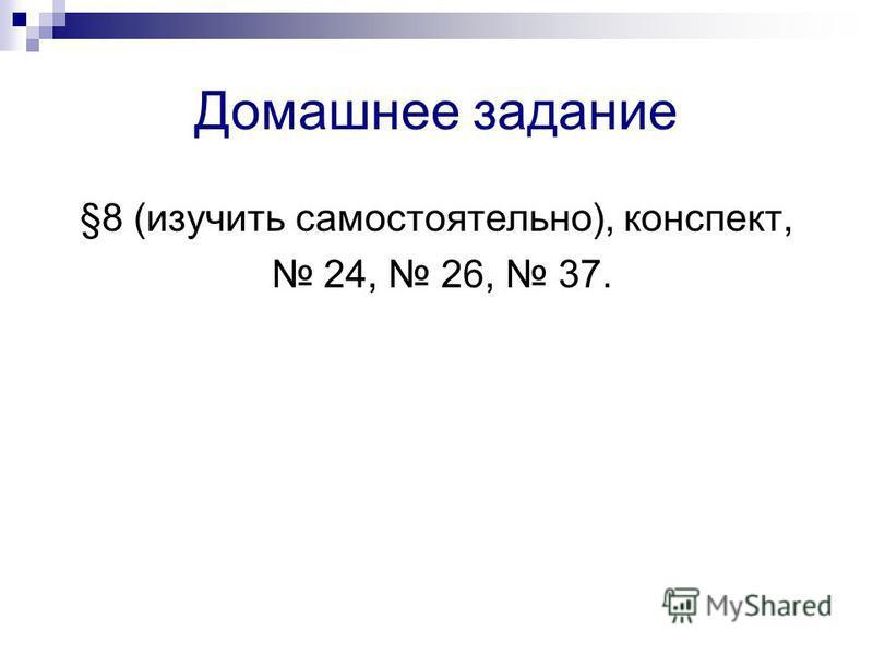 Домашнее задание §8 (изучить самостоятельно), конспект, 24, 26, 37.