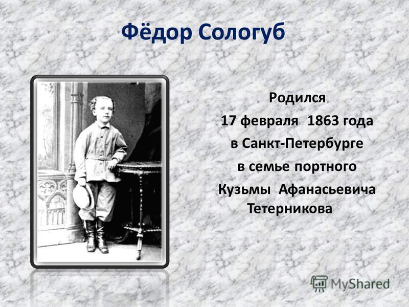 Фёдор Сологуб Родился 17 февраля 1863 года в Санкт-Петербурге в семье портного Кузьмы Афанасьевича Тетерникова