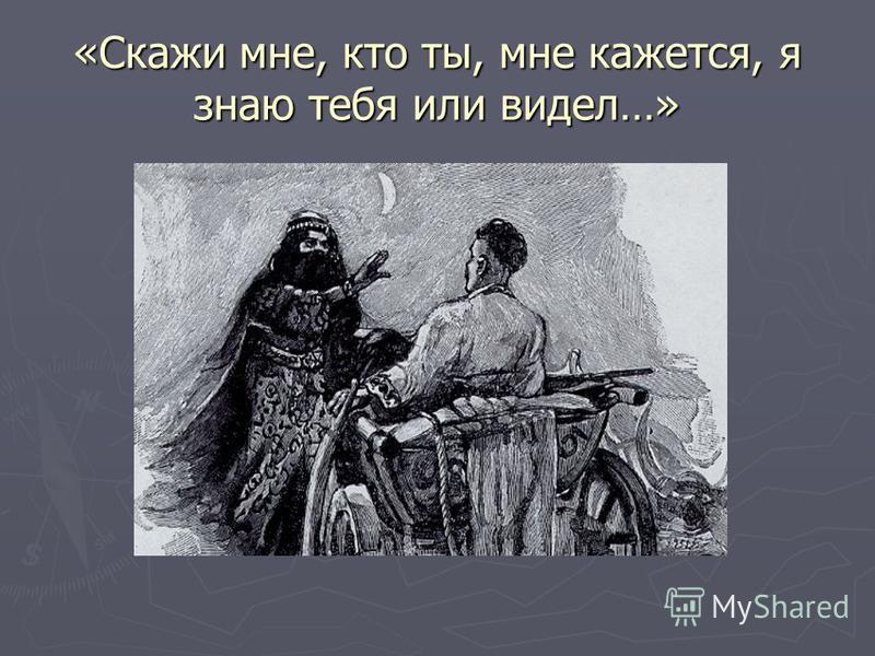 «Скажи мне, кто ты, мне кажется, я знаю тебя или видел…»