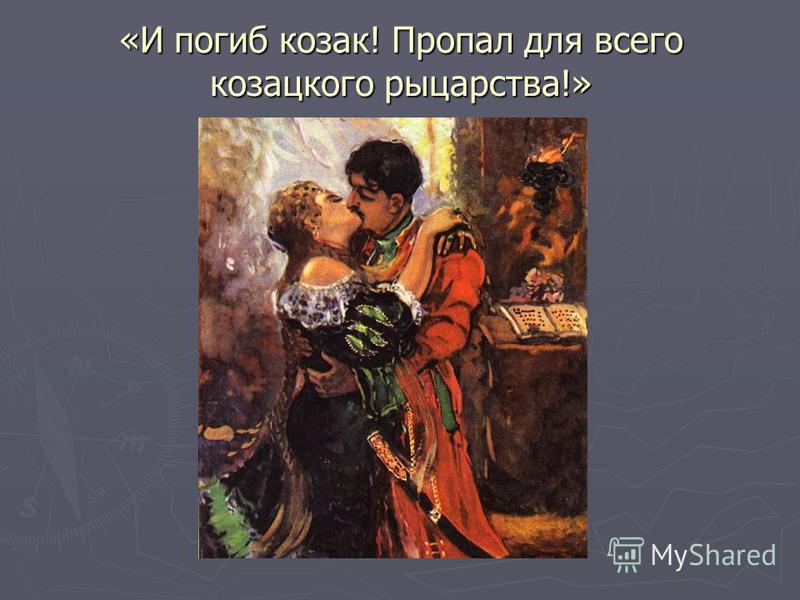 «И погиб козак! Пропал для всего казацкого рыцарства!»